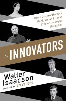 The Innovators: How a Group of Inventors, Hackers, Geniuses and Geeks Created the Digital Revolution (Paperback)